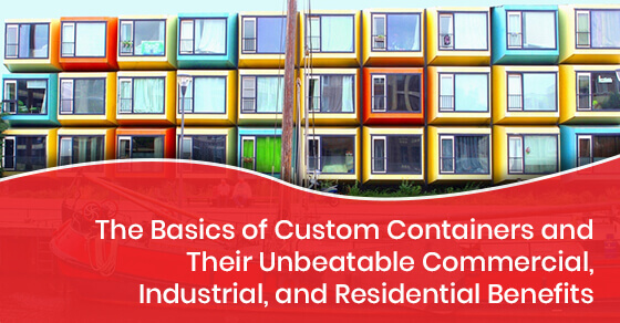 The Basics of Custom Containers and Their Unbeatable Commercial, Industrial, and Residential Benefits