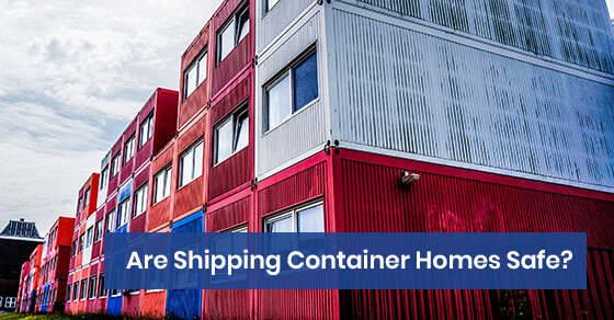 Are Shipping Container Homes Safe?