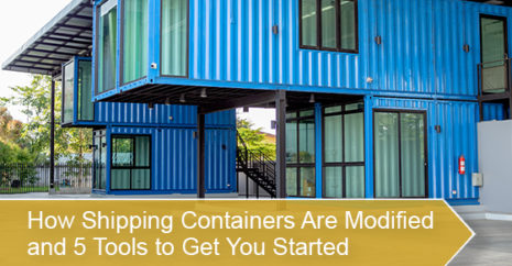 How Shipping Containers Are Modified and 5 Tools to Get You Started