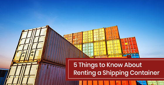 5 Things to Know About Renting a Shipping Container