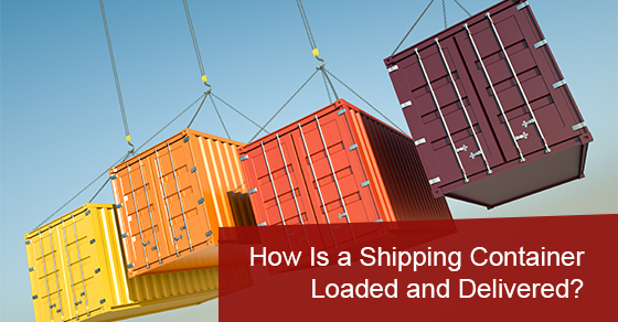 How Is a Shipping Container Loaded and Delivered?