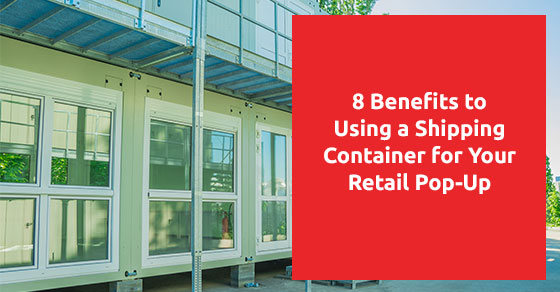 8 Benefits to Using a Shipping Container for Your Retail Pop-Up
